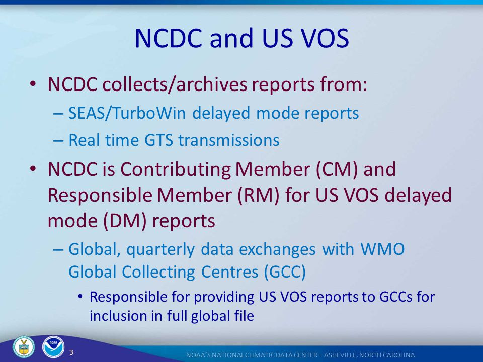 3 NOAA'S NATIONAL CLIMATIC DATA CENTER – ASHEVILLE, NORTH CAROLINA NCDC and US VOS NCDC collects/archives reports from: – SEAS/TurboWin delayed mode r