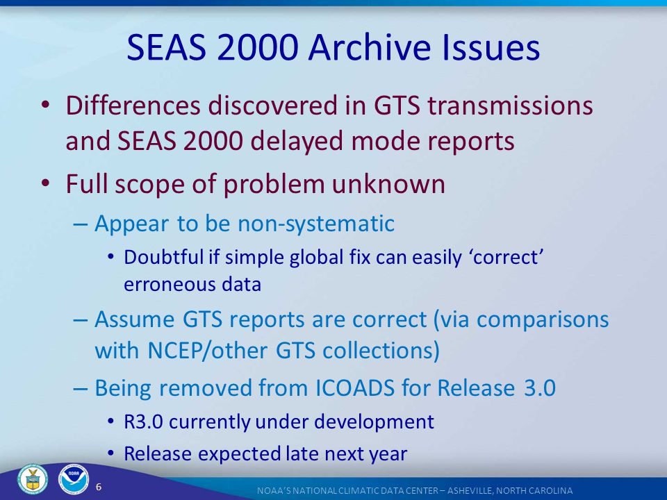 6 NOAA'S NATIONAL CLIMATIC DATA CENTER – ASHEVILLE, NORTH CAROLINA SEAS 2000 Archive Issues Differences discovered in GTS transmissions and SEAS 2000