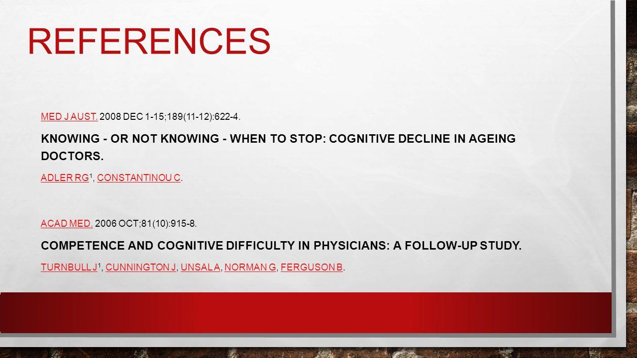 REFERENCES MED J AUST.MED J AUST. 2008 DEC 1-15;189(11-12):622-4. KNOWING - OR NOT KNOWING - WHEN TO STOP: COGNITIVE DECLINE IN AGEING DOCTORS. ADLER