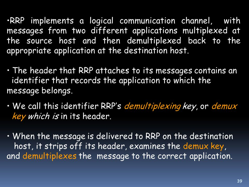 RRP implements a logical communication channel, with messages from two different applications multiplexed at the source host and then demultiplexed back to the appropriate application at the destination host.