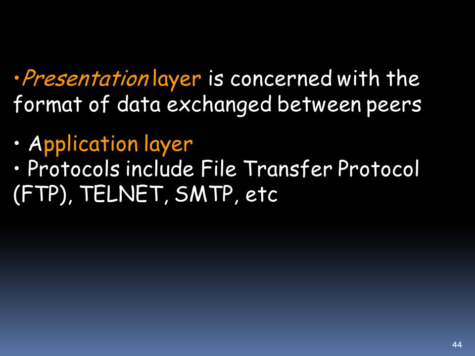 44 Presentation layer is concerned with the format of data exchanged between peers Application layer Protocols include File Transfer Protocol (FTP), TELNET, SMTP, etc
