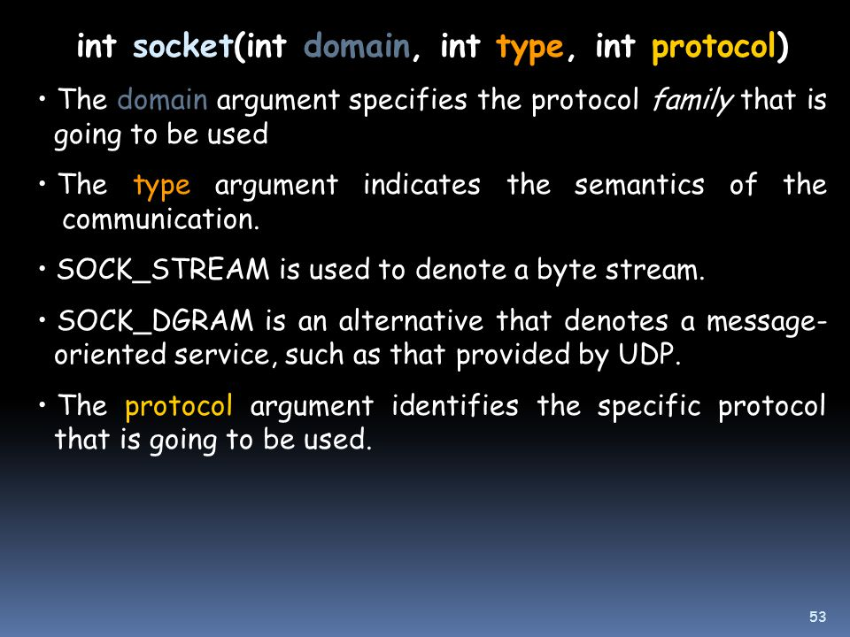 int socket(int domain, int type, int protocol) The domain argument specifies the protocol family that is going to be used The type argument indicates the semantics of the communication.