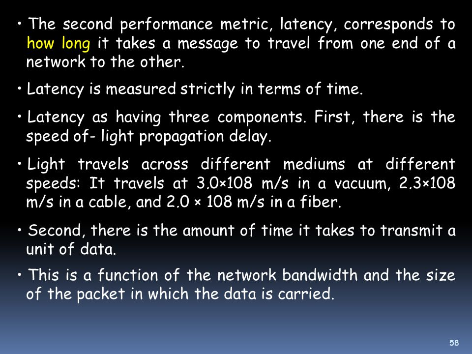 The second performance metric, latency, corresponds to how long it takes a message to travel from one end of a network to the other.
