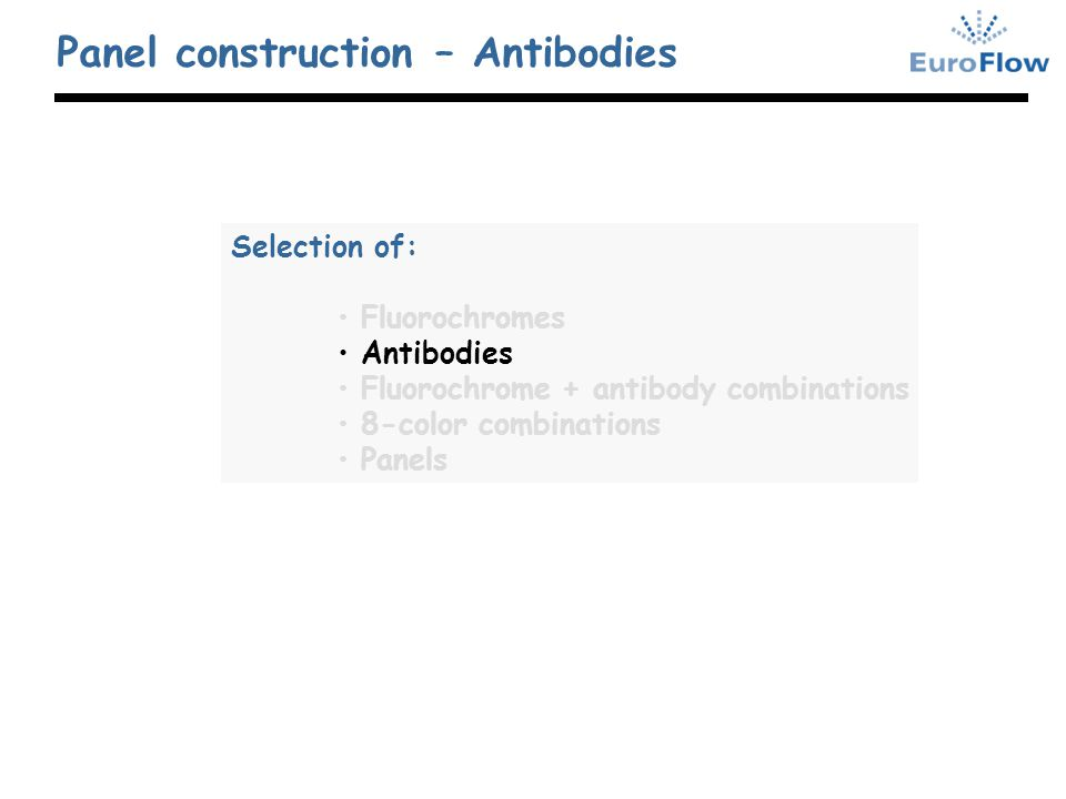 Panel construction – Antibodies Selection of: Fluorochromes Antibodies Fluorochrome + antibody combinations 8-color combinations Panels