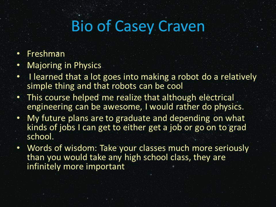 Bio of Pye Naing Freshman Majoring in Mechanical Engineering- thinking about switching to Electrical I learned that even though it can be frustrating at times, it's really fun to work with robots Because of this course I'm considering switching into electrical engineering While in UF I'd like to learn as much as I can so I can be prepared for whatever career I decide to choose No definite career plans, but I want to create things for a living Words of wisdom: While you have the opportunity, explore who you are by trying out new clubs, classes, and activities