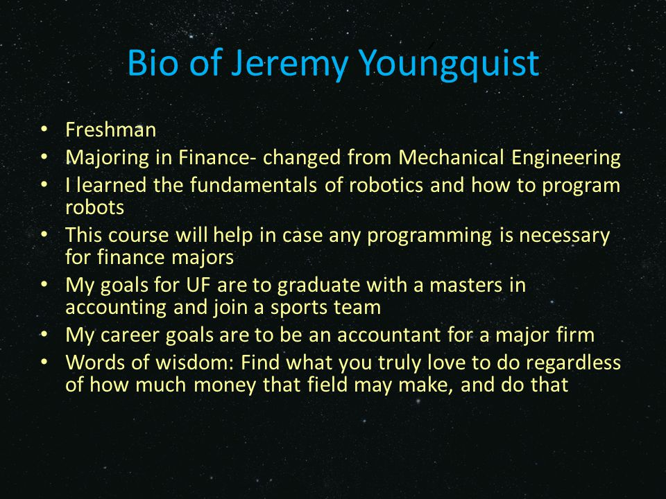 Bio of Jeremy Youngquist Freshman Majoring in Finance- changed from Mechanical Engineering I learned the fundamentals of robotics and how to program robots This course will help in case any programming is necessary for finance majors My goals for UF are to graduate with a masters in accounting and join a sports team My career goals are to be an accountant for a major firm Words of wisdom: Find what you truly love to do regardless of how much money that field may make, and do that