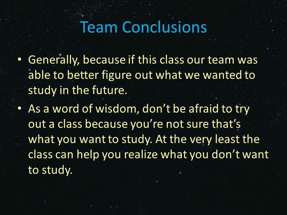Team Conclusions Generally, because if this class our team was able to better figure out what we wanted to study in the future.