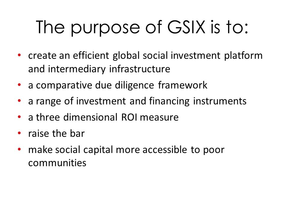 The purpose of GSIX is to: create an efficient global social investment platform and intermediary infrastructure a comparative due diligence framework a range of investment and financing instruments a three dimensional ROI measure raise the bar make social capital more accessible to poor communities
