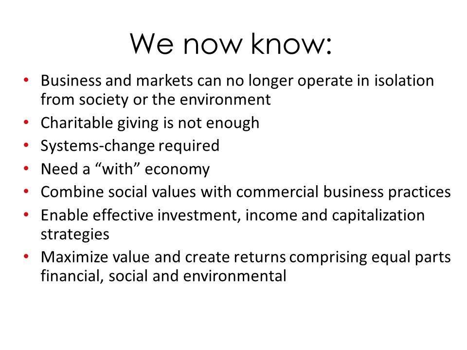 We now know: Business and markets can no longer operate in isolation from society or the environment Charitable giving is not enough Systems-change required Need a with economy Combine social values with commercial business practices Enable effective investment, income and capitalization strategies Maximize value and create returns comprising equal parts financial, social and environmental