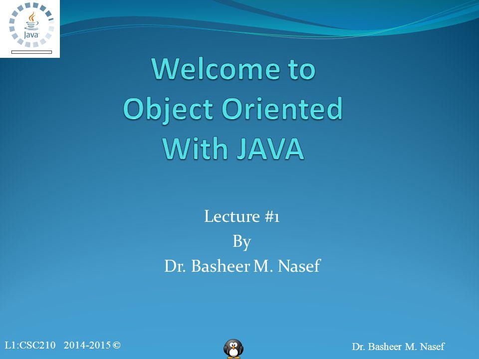 L1:CSC210 2014-2015 © Dr. Basheer M. Nasef Lecture #1 By Dr. Basheer M. Nasef