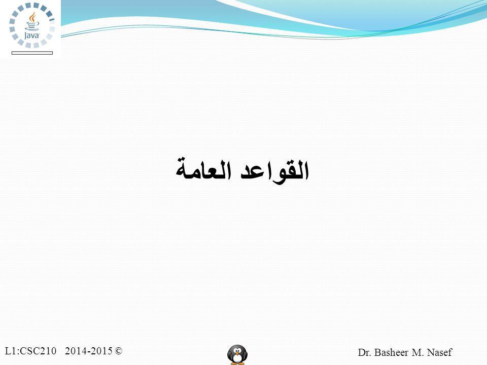 L1:CSC210 2014-2015 © Dr. Basheer M. Nasef القواعد العامة