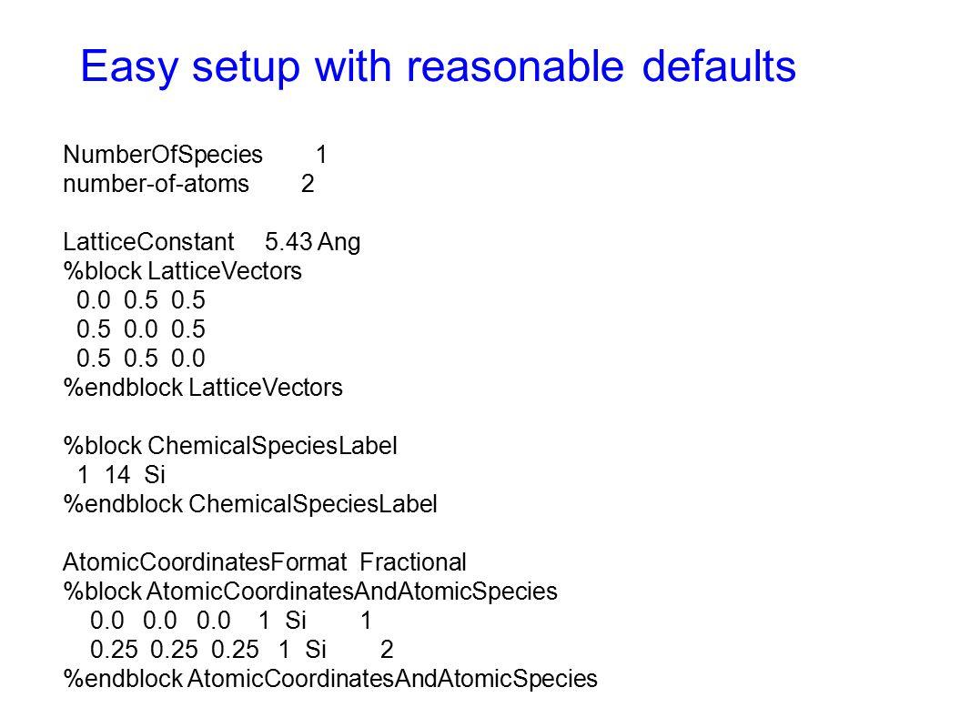 Easy setup with reasonable defaults NumberOfSpecies 1 number-of-atoms 2 LatticeConstant 5.43 Ang %block LatticeVectors 0.0 0.5 0.5 0.5 0.0 0.5 0.5 0.5