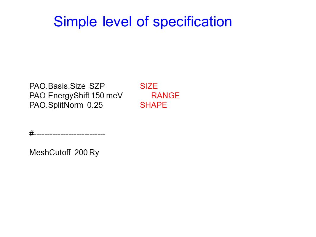 Simple level of specification PAO.Basis.Size SZPSIZE PAO.EnergyShift 150 meVRANGE PAO.SplitNorm 0.25SHAPE #--------------------------- MeshCutoff 200