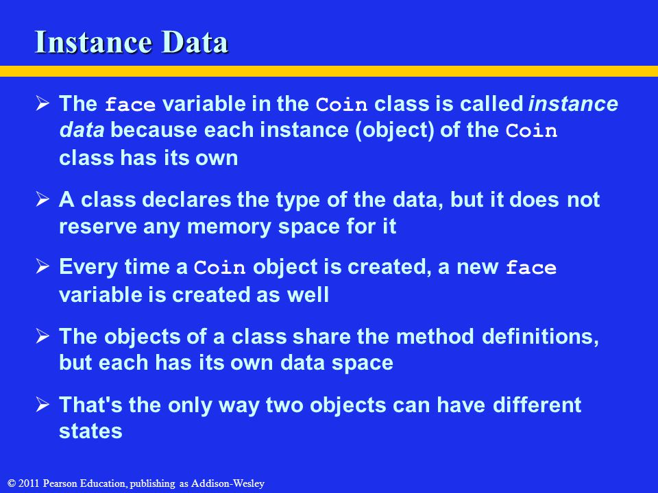 © 2011 Pearson Education, publishing as Addison-Wesley Instance Data  The face variable in the Coin class is called instance data because each instan