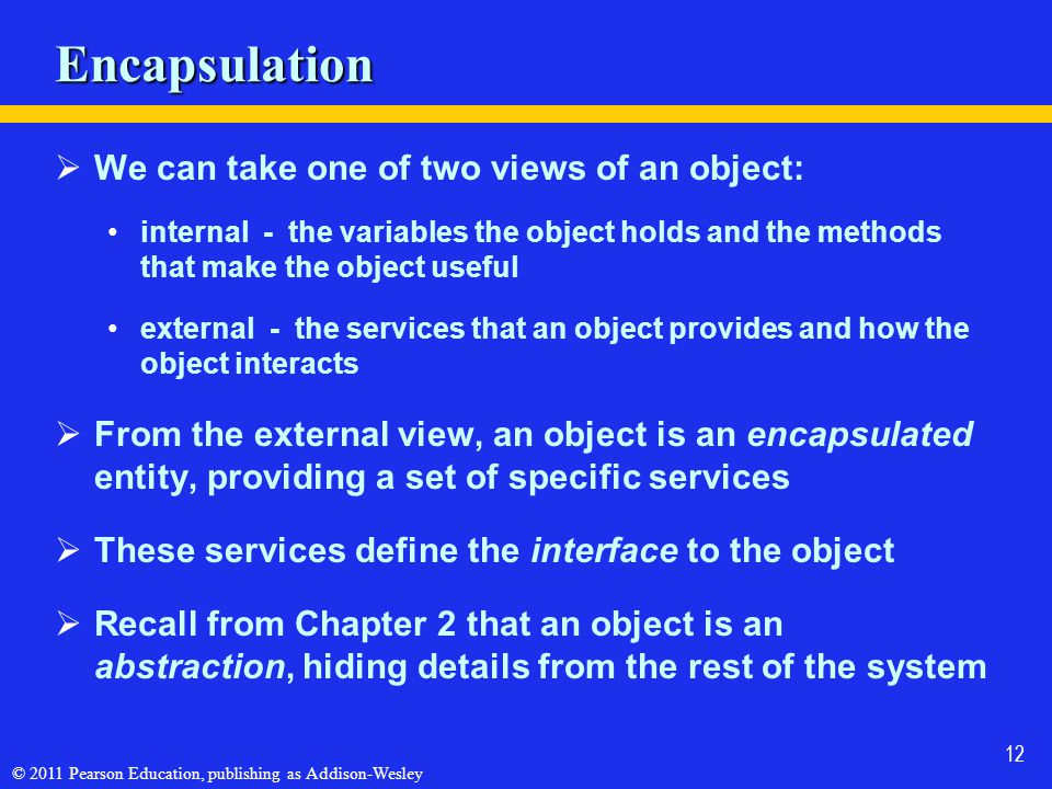 © 2011 Pearson Education, publishing as Addison-Wesley 12 Encapsulation  We can take one of two views of an object: internal - the variables the obje