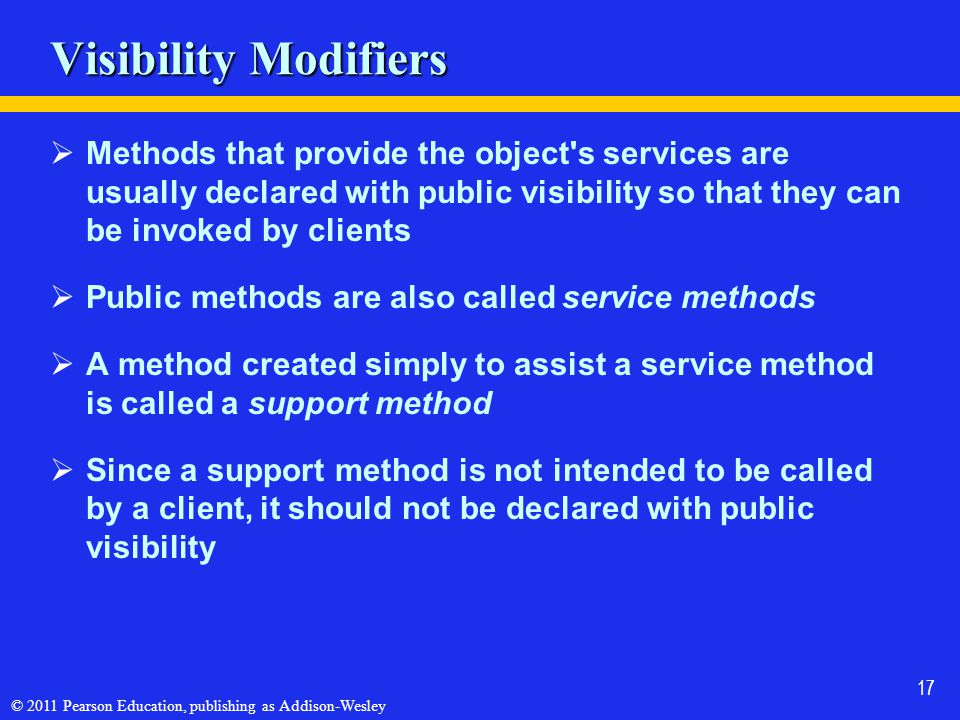 © 2011 Pearson Education, publishing as Addison-Wesley 17 Visibility Modifiers  Methods that provide the object's services are usually declared with