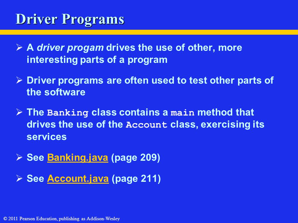 © 2011 Pearson Education, publishing as Addison-Wesley Driver Programs  A driver progam drives the use of other, more interesting parts of a program  Driver programs are often used to test other parts of the software  The Banking class contains a main method that drives the use of the Account class, exercising its services  See Banking.java (page 209)Banking.java  See Account.java (page 211)Account.java