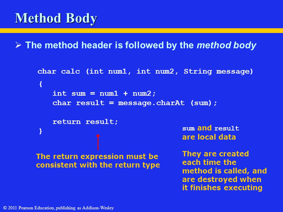 © 2011 Pearson Education, publishing as Addison-Wesley Method Body  The method header is followed by the method body char calc (int num1, int num2, String message) { int sum = num1 + num2; char result = message.charAt (sum); return result; } The return expression must be consistent with the return type sum and result are local data They are created each time the method is called, and are destroyed when it finishes executing