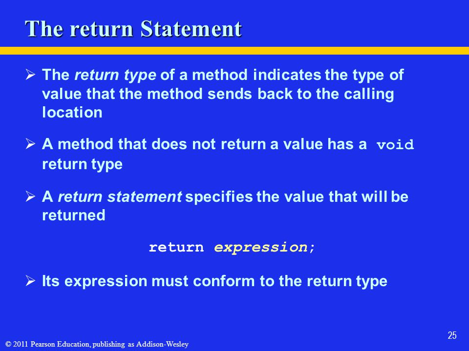 © 2011 Pearson Education, publishing as Addison-Wesley 25 The return Statement  The return type of a method indicates the type of value that the method sends back to the calling location  A method that does not return a value has a void return type  A return statement specifies the value that will be returned return expression;  Its expression must conform to the return type