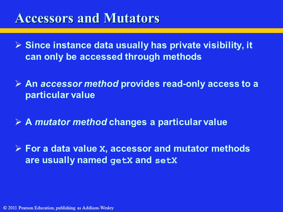 © 2011 Pearson Education, publishing as Addison-Wesley Accessors and Mutators  Since instance data usually has private visibility, it can only be acc