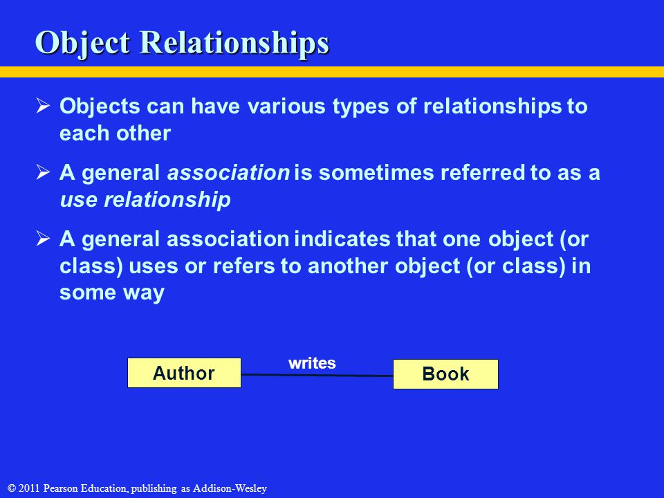 © 2011 Pearson Education, publishing as Addison-Wesley Object Relationships  Objects can have various types of relationships to each other  A genera