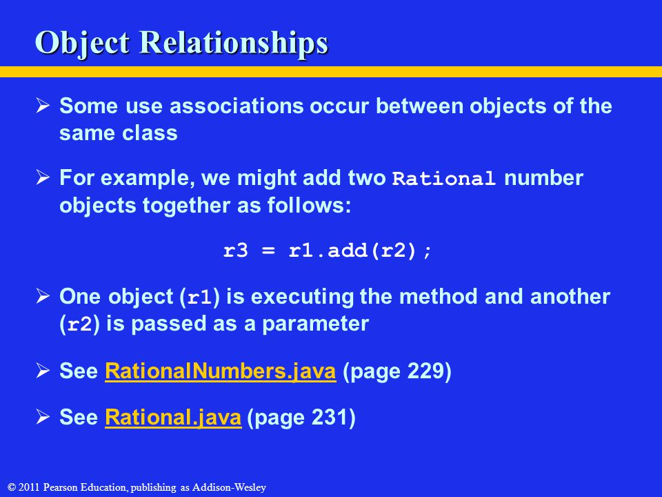 © 2011 Pearson Education, publishing as Addison-Wesley Object Relationships  Some use associations occur between objects of the same class  For exam