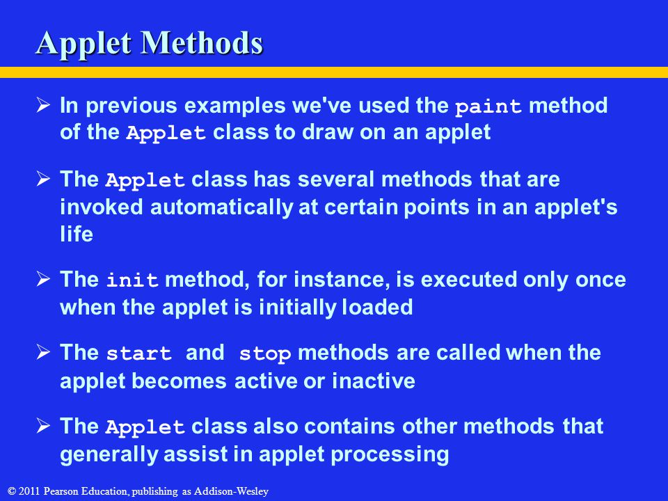 © 2011 Pearson Education, publishing as Addison-Wesley Applet Methods  In previous examples we've used the paint method of the Applet class to draw o