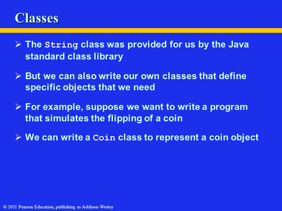 © 2011 Pearson Education, publishing as Addison-Wesley Classes  The String class was provided for us by the Java standard class library  But we can