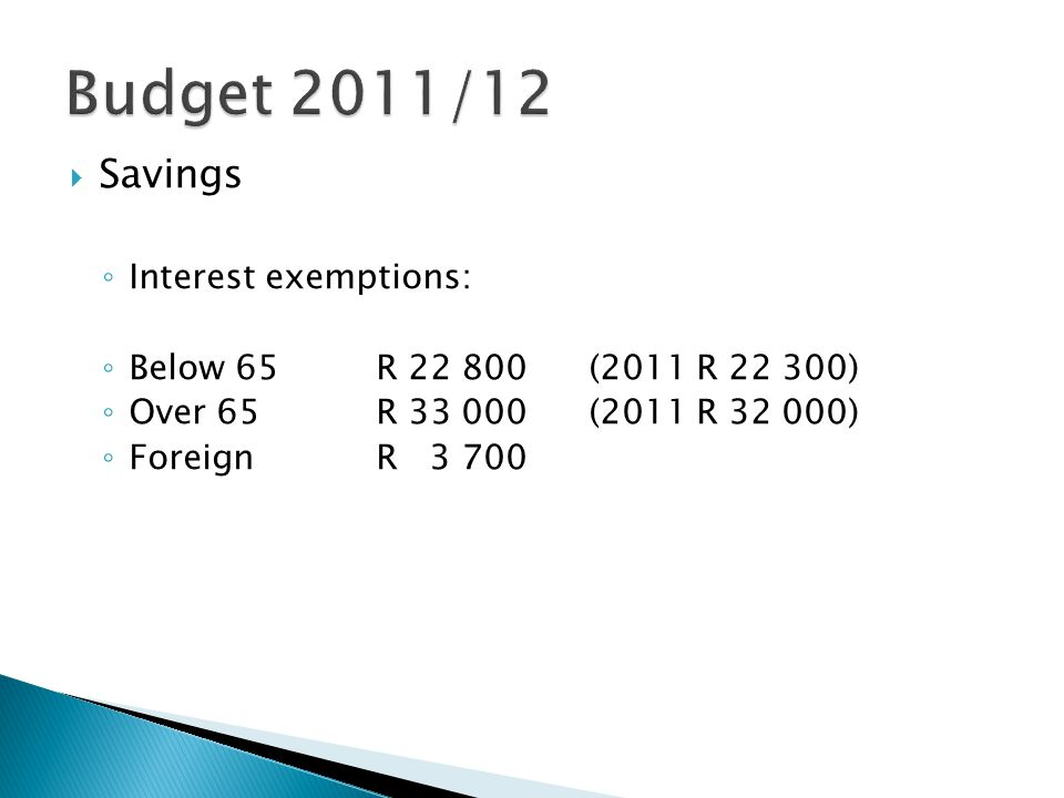  Savings ◦ Interest exemptions: ◦ Below 65R 22 800(2011 R 22 300) ◦ Over 65R 33 000(2011 R 32 000) ◦ Foreign R 3 700