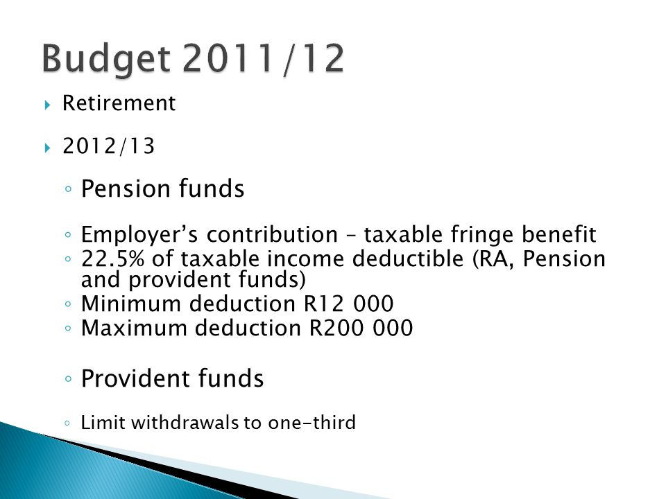  Retirement  2012/13 ◦ Pension funds ◦ Employer's contribution – taxable fringe benefit ◦ 22.5% of taxable income deductible (RA, Pension and provident funds) ◦ Minimum deduction R12 000 ◦ Maximum deduction R200 000 ◦ Provident funds ◦ Limit withdrawals to one-third