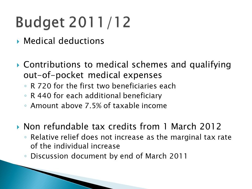  Medical deductions  Contributions to medical schemes and qualifying out-of-pocket medical expenses ◦ R 720 for the first two beneficiaries each ◦ R 440 for each additional beneficiary ◦ Amount above 7.5% of taxable income  Non refundable tax credits from 1 March 2012 ◦ Relative relief does not increase as the marginal tax rate of the individual increase ◦ Discussion document by end of March 2011