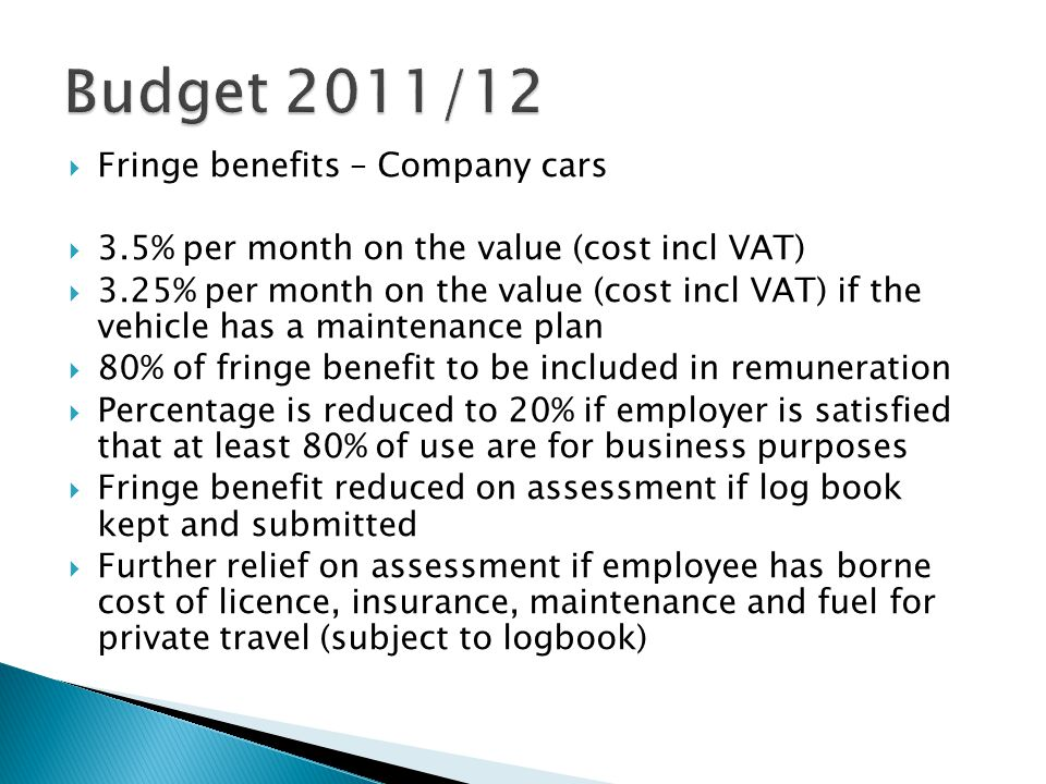  Fringe benefits – Company cars  3.5% per month on the value (cost incl VAT)  3.25% per month on the value (cost incl VAT) if the vehicle has a maintenance plan  80% of fringe benefit to be included in remuneration  Percentage is reduced to 20% if employer is satisfied that at least 80% of use are for business purposes  Fringe benefit reduced on assessment if log book kept and submitted  Further relief on assessment if employee has borne cost of licence, insurance, maintenance and fuel for private travel (subject to logbook)