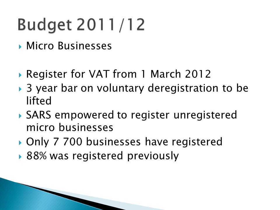  Micro Businesses  Register for VAT from 1 March 2012  3 year bar on voluntary deregistration to be lifted  SARS empowered to register unregistered micro businesses  Only 7 700 businesses have registered  88% was registered previously