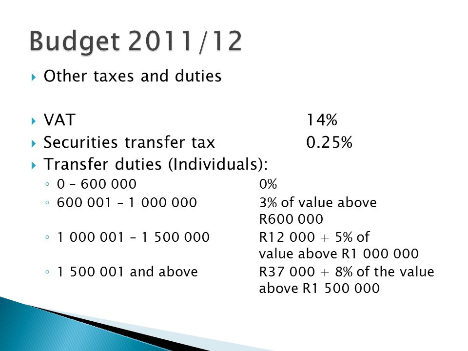  Other taxes and duties  VAT14%  Securities transfer tax0.25%  Transfer duties (Individuals): ◦ 0 – 600 0000% ◦ 600 001 – 1 000 0003% of value above R600 000 ◦ 1 000 001 – 1 500 000R12 000 + 5% of value above R1 000 000 ◦ 1 500 001 and aboveR37 000 + 8% of the value above R1 500 000