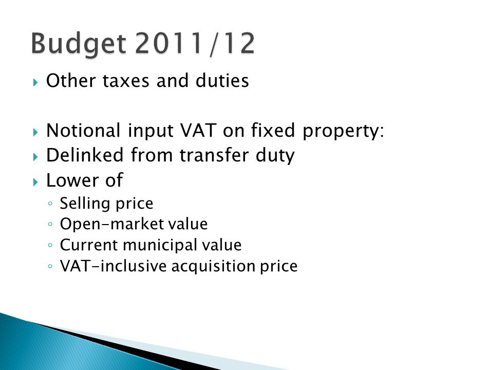  Other taxes and duties  Notional input VAT on fixed property:  Delinked from transfer duty  Lower of ◦ Selling price ◦ Open-market value ◦ Current municipal value ◦ VAT-inclusive acquisition price