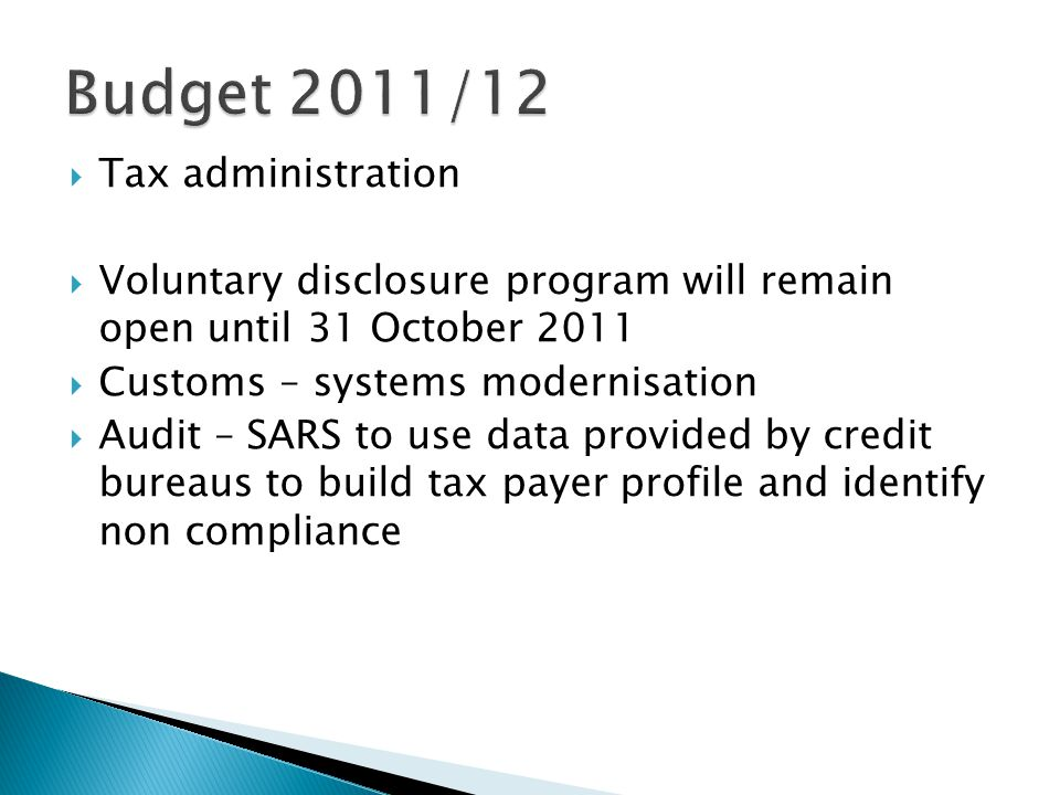  Tax administration  Voluntary disclosure program will remain open until 31 October 2011  Customs – systems modernisation  Audit – SARS to use data provided by credit bureaus to build tax payer profile and identify non compliance