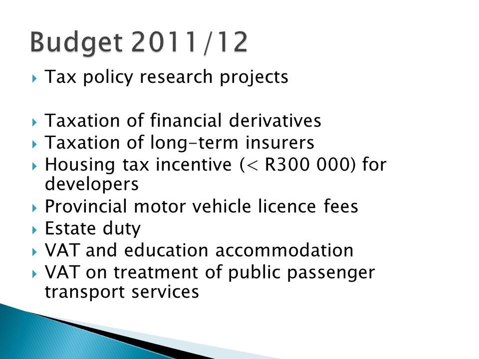  Tax policy research projects  Taxation of financial derivatives  Taxation of long-term insurers  Housing tax incentive (< R300 000) for developers  Provincial motor vehicle licence fees  Estate duty  VAT and education accommodation  VAT on treatment of public passenger transport services