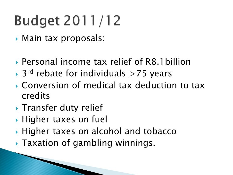  Main tax proposals:  Personal income tax relief of R8.1billion  3 rd rebate for individuals >75 years  Conversion of medical tax deduction to tax credits  Transfer duty relief  Higher taxes on fuel  Higher taxes on alcohol and tobacco  Taxation of gambling winnings.