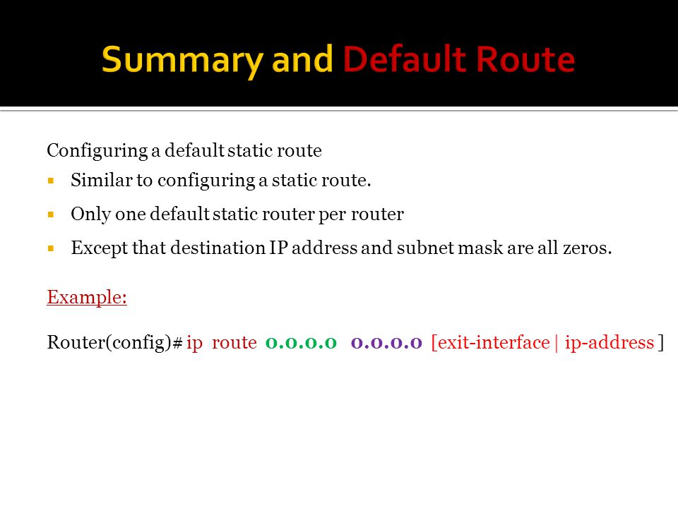 Configuring a default static route  Similar to configuring a static route.