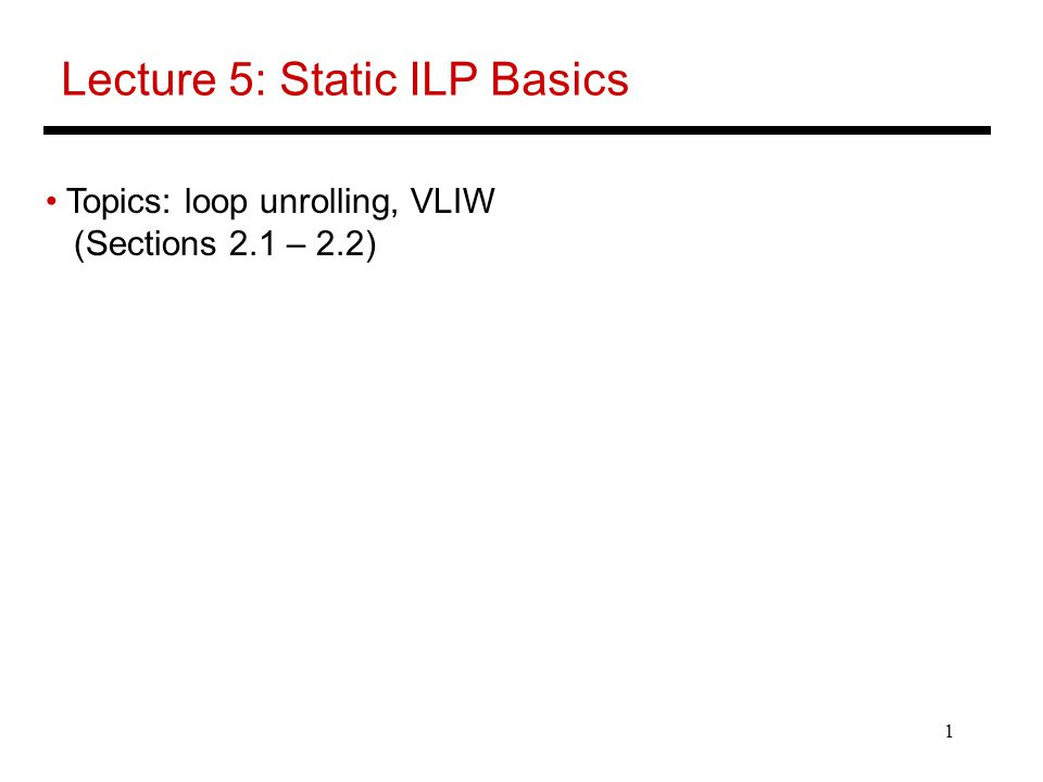 1 Lecture 5: Static ILP Basics Topics: loop unrolling, VLIW (Sections 2.1 – 2.2)