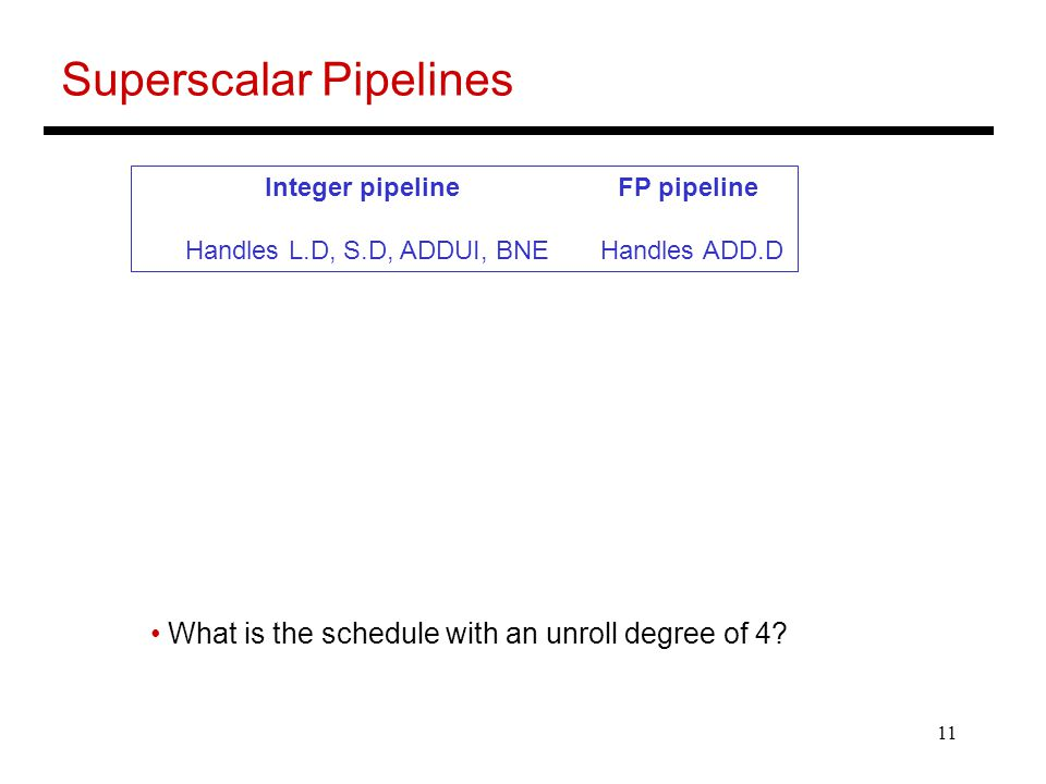 11 Superscalar Pipelines Integer pipeline FP pipeline Handles L.D, S.D, ADDUI, BNE Handles ADD.D What is the schedule with an unroll degree of 4