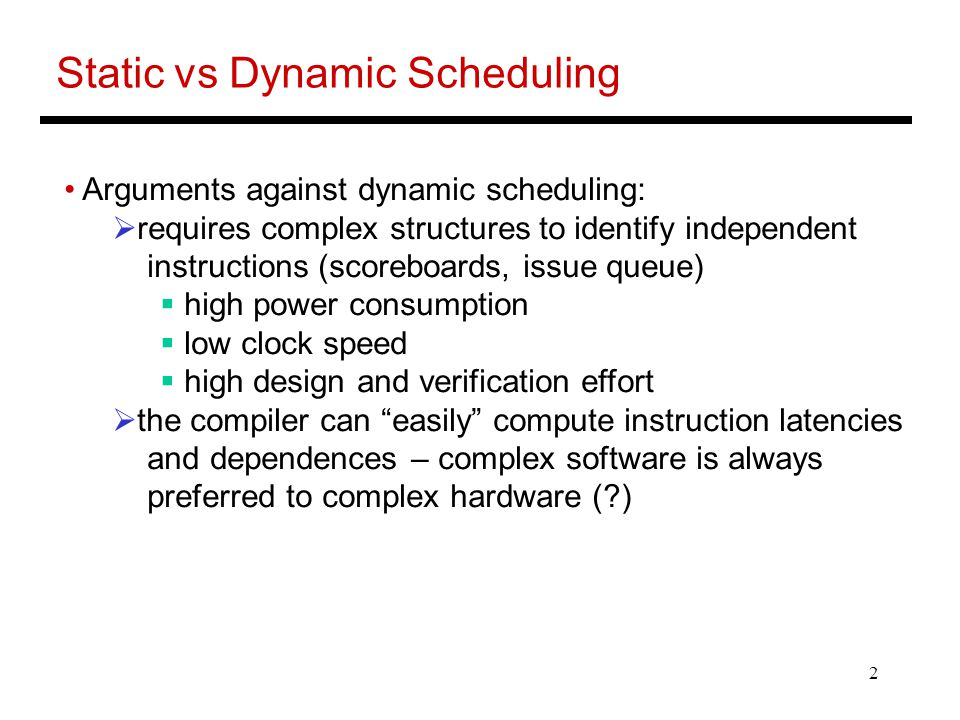 2 Static vs Dynamic Scheduling Arguments against dynamic scheduling:  requires complex structures to identify independent instructions (scoreboards, issue queue)  high power consumption  low clock speed  high design and verification effort  the compiler can easily compute instruction latencies and dependences – complex software is always preferred to complex hardware ( )