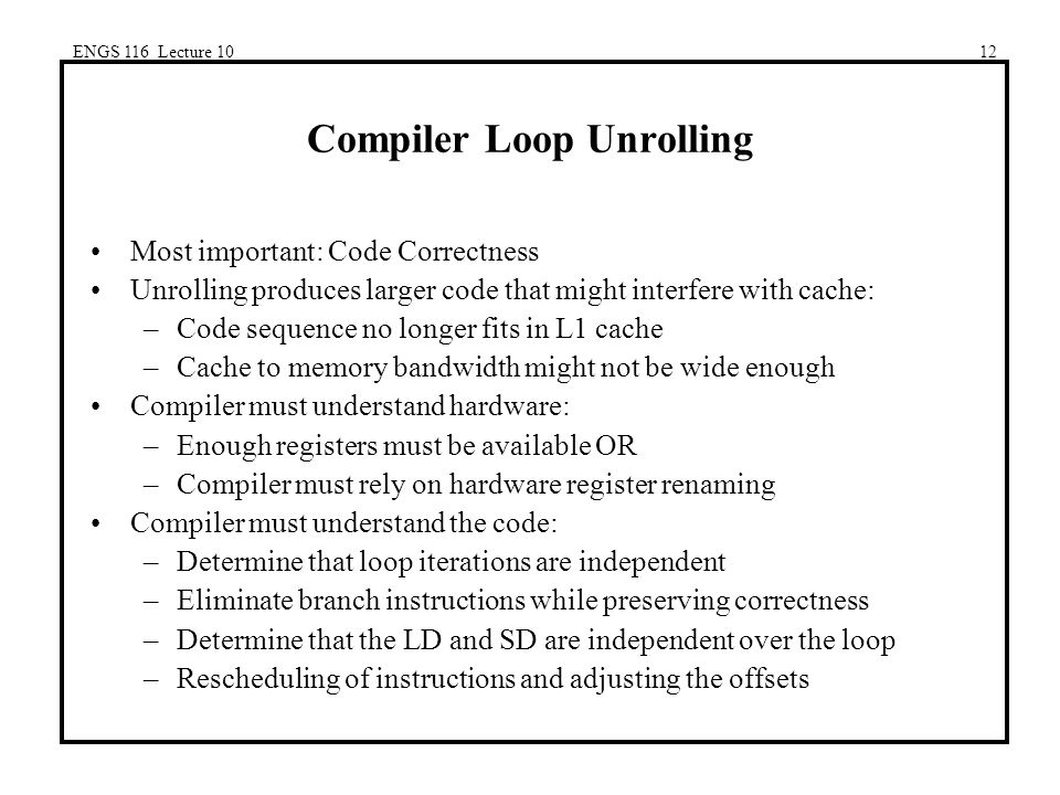 ENGS 116 Lecture 1012 Compiler Loop Unrolling Most important: Code Correctness Unrolling produces larger code that might interfere with cache: –Code sequence no longer fits in L1 cache –Cache to memory bandwidth might not be wide enough Compiler must understand hardware: –Enough registers must be available OR –Compiler must rely on hardware register renaming Compiler must understand the code: –Determine that loop iterations are independent –Eliminate branch instructions while preserving correctness –Determine that the LD and SD are independent over the loop –Rescheduling of instructions and adjusting the offsets
