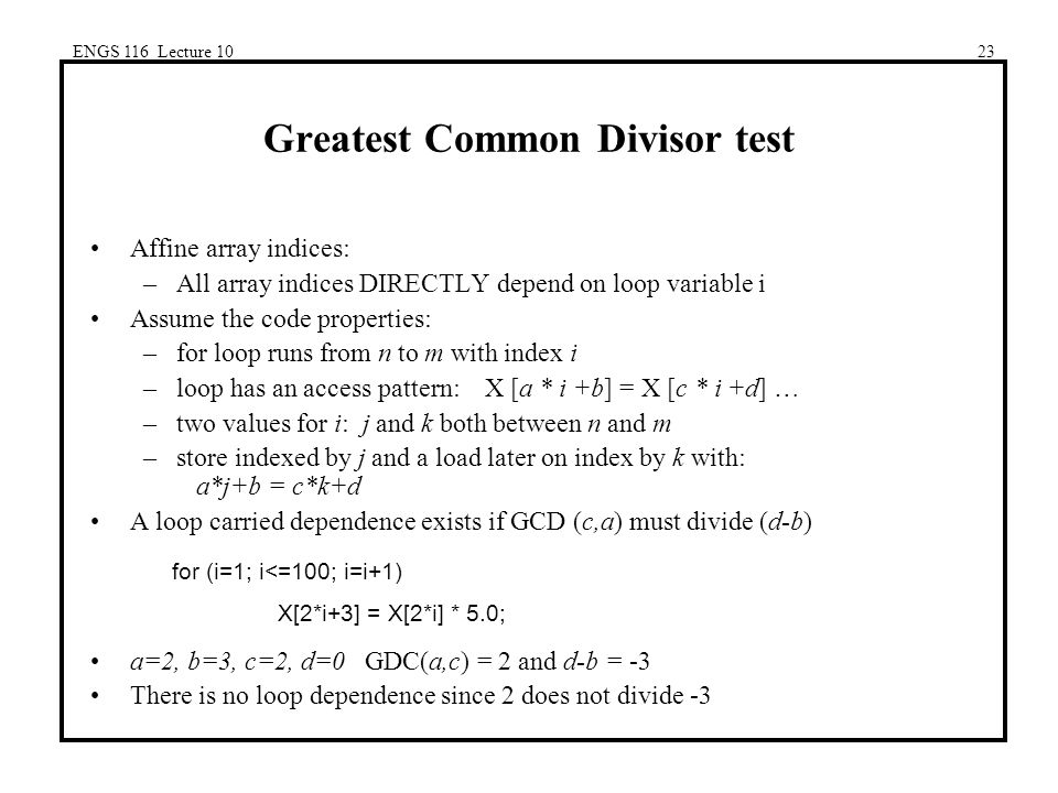 ENGS 116 Lecture 1023 Greatest Common Divisor test Affine array indices: –All array indices DIRECTLY depend on loop variable i Assume the code properties: –for loop runs from n to m with index i –loop has an access pattern: X [a * i +b] = X [c * i +d] … –two values for i: j and k both between n and m –store indexed by j and a load later on index by k with: a*j+b = c*k+d A loop carried dependence exists if GCD (c,a) must divide (d-b) a=2, b=3, c=2, d=0 GDC(a,c) = 2 and d-b = -3 There is no loop dependence since 2 does not divide -3 for (i=1; i<=100; i=i+1) X[2*i+3] = X[2*i] * 5.0;