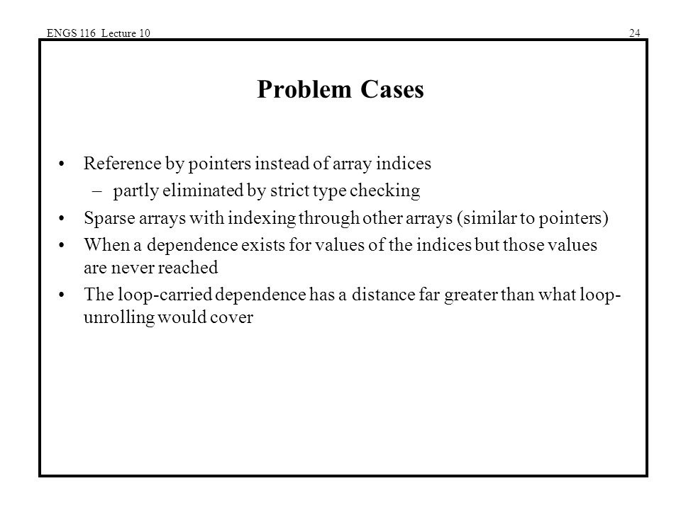 ENGS 116 Lecture 1024 Problem Cases Reference by pointers instead of array indices –partly eliminated by strict type checking Sparse arrays with indexing through other arrays (similar to pointers) When a dependence exists for values of the indices but those values are never reached The loop-carried dependence has a distance far greater than what loop- unrolling would cover