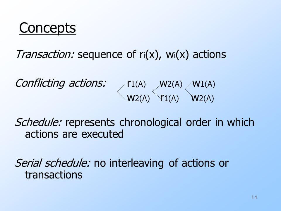14 Concepts Transaction: sequence of r i (x), w i (x) actions Conflicting actions: r 1(A) w 2(A) w 1(A) w 2(A) r 1(A) w 2(A) Schedule: represents chronological order in which actions are executed Serial schedule: no interleaving of actions or transactions