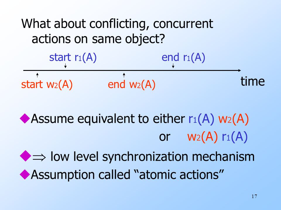 17 uAssume equivalent to either r 1 (A) w 2 (A) orw 2 (A) r 1 (A) u  low level synchronization mechanism uAssumption called atomic actions What about conflicting, concurrent actions on same object.