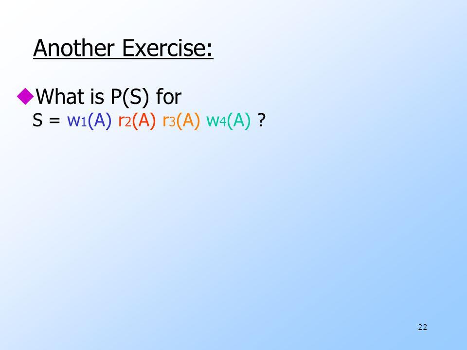 22 Another Exercise: uWhat is P(S) for S = w 1 (A) r 2 (A) r 3 (A) w 4 (A)