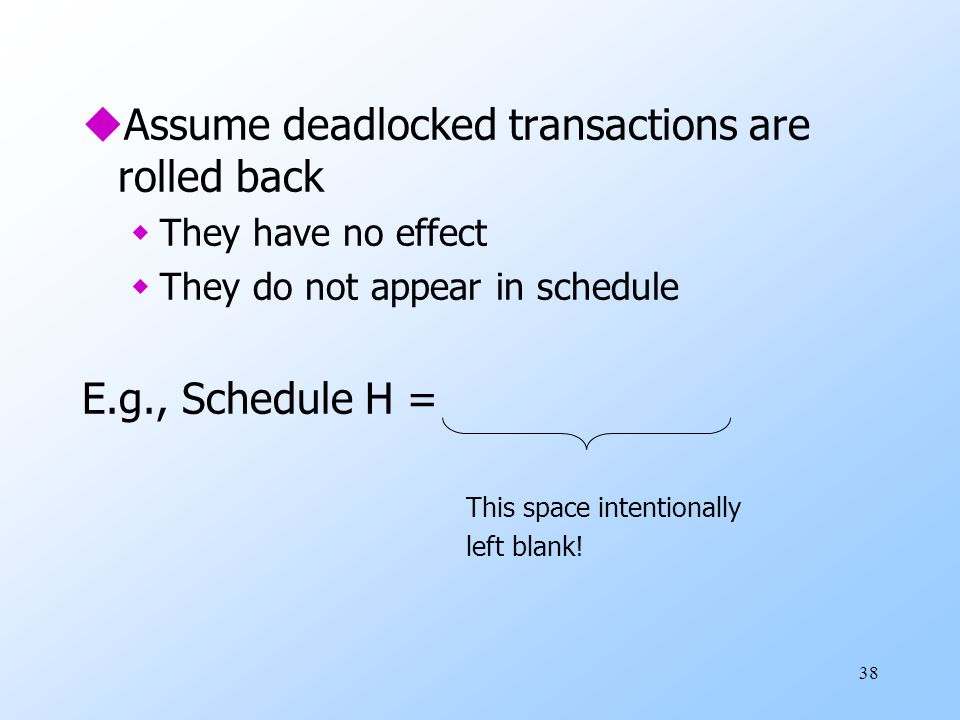38 uAssume deadlocked transactions are rolled back wThey have no effect wThey do not appear in schedule E.g., Schedule H = This space intentionally left blank!