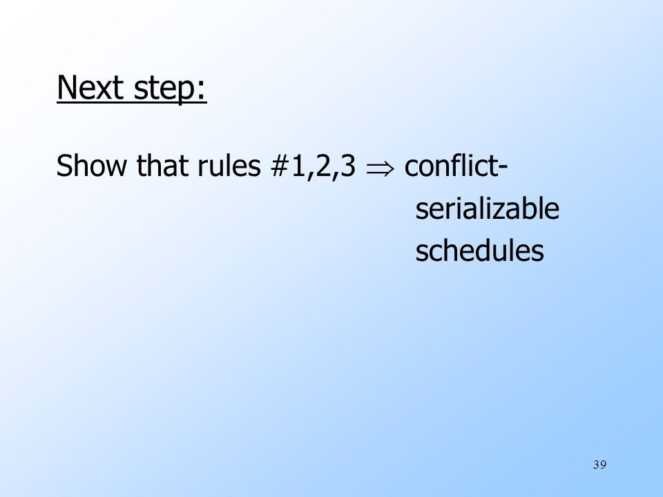 39 Next step: Show that rules #1,2,3  conflict- serializable schedules